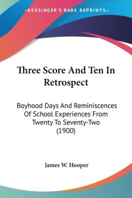 Three Score and Ten in Retrospect: Boyhood Days and Reminiscences of School Experiences from Twenty to Seventy-Two (1900)