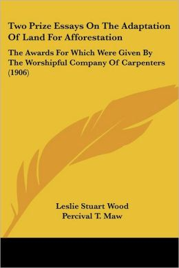 Two Prize Essays on the Adaptation of Land for Afforestation: The Awards for Which Were Given by the Worshipful Company of Carpenters (1906)