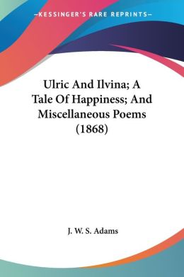 Ulric and Ilvina; a Tale of Happiness; and Miscellaneous Poems
