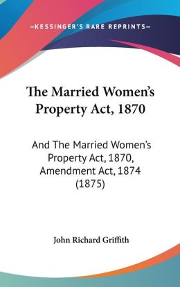 The Married Women's Property ACT, 1870: And the Married Women's Property ACT, 1870, Amendment ACT, 1874 (1875)