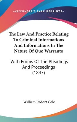 The Law and Practice Relating to Criminal Informations and Informations in the Nature of Quo Warranto: With Forms of the Pleadings and Proceedings (18