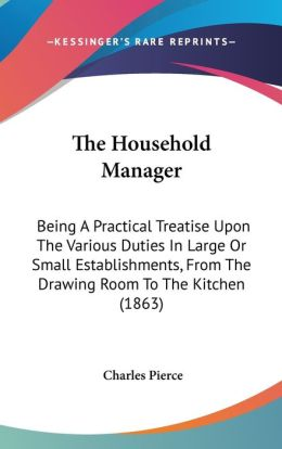 The Household Manager: Being a Practical Treatise Upon the Various Duties in Large or Small Establishments, from the Drawing Room to the Kitc