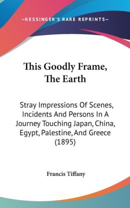 This Goodly Frame, the Earth: Stray Impressions of Scenes, Incidents and Persons in a Journey Touching Japan, China, Egypt, Palestine, and Greece (1