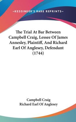 The Trial at Bar Between Campbell Craig, Lessee of James Annesley, Plaintiff, and Richard Earl of Anglesey, Defendant (1744)