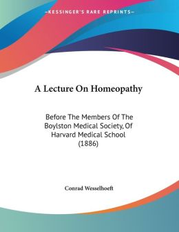 A Lecture on Homeopathy: Before the Members of the Boylston Medical Society, of Harvard Medical School (1886)