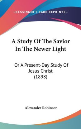 A Study of the Savior in the Newer Light: Or a Present-Day Study of Jesus Christ (1898)