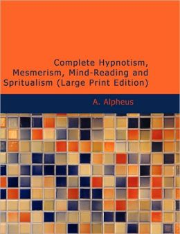 Complete Hypnotism, Mesmerism, Mind-Reading And Spritualism (Large Print Edition)