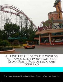 A Traveler's Guide to the World's Best Amusement Parks featuring Cedar Point, Parc Asterix, and Everland
