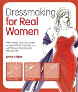 Dressmaking for Real Women: How to Adapt Your Store-bought Patterns to Flatter the Curves You Want to Keep and Drape the Ones You Don't