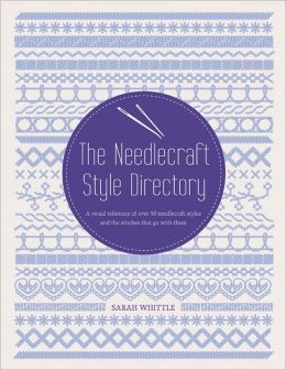 The Needlecraft Style Directory: A Visual Reference of Over 50 Needlecrafts and 130 Stitches that Go with Them
