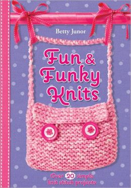 Fun & Funky Knits: Over 20 Simple Knit Stitch Projects