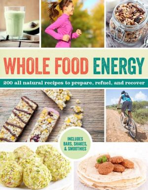 Whole Food Energy: 200 All Natural Recipes to Prepare, Refuel, and Recover