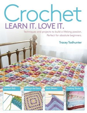 Learn It! Love It! Crochet: Techniques and Projects to Build a Lifelong Passion, For Beginners Up