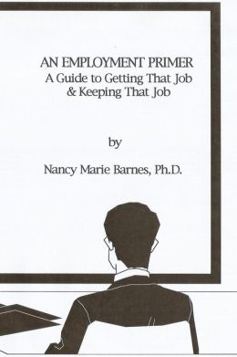 An Employment Primer: A Guide to Getting That Job and Keeping That Job