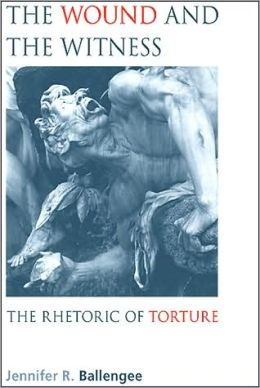The Wound and the Witness: The Rhetoric of Torture