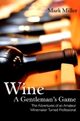Wine A Gentleman's Game: The Adventures of an Amateur Winemaker Turned Professional