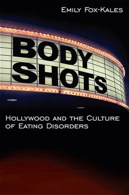 Body Shots: Hollywood and the Culture of Eating Disorders