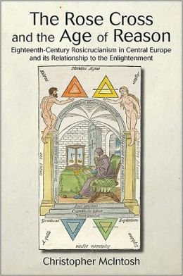The Rose Cross and the Age of Reason: Eighteenth-Century Rosicrucianism in Central Europe and its Relationship to the Enlightenment