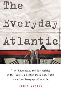 The Everyday Atlantic: Time, Knowledge, and Subjectivity in the Twentieth-Century Iberian and Latin American Newspaper Chronicle