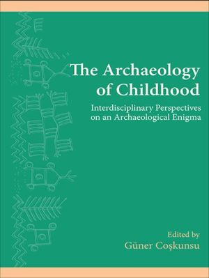 The Archaeology of Childhood: Interdisciplinary Perspectives on an Archaeological Enigma