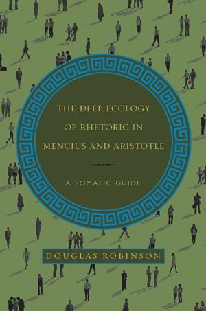 The Deep Ecology of Rhetoric in Mencius and Aristotle: A Somatic Guide