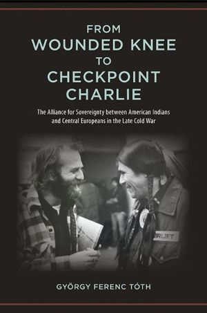 From Wounded Knee to Checkpoint Charlie: The Alliance for Sovereignty between American Indians and Central Europeans in the Late Cold War