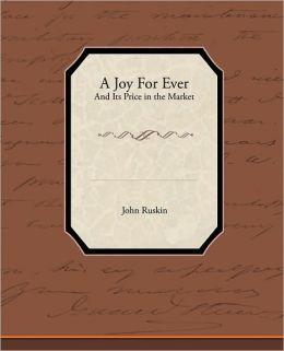 A Joy For Ever - (And Its Price in the Market) John Ruskin