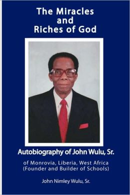The Miracles and Riches of God: Autobiography of John Nimley Wulu, Sr. of Monrovia, Liberia, West Africa (Founder and Builder of Schools)