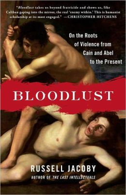 Bloodlust: On the Roots of Violence from Cain and Abel to the Present