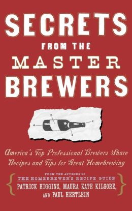 Secrets from the Master Brewers: America's Top Professional Brewers Share Recipes and Tips for Great Homebrewing