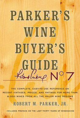 Parker's Wine Buyer's Guide, 7th Edition, The Complete Easy-To-Use Reference on Recent Vintages, Prices, and Ratings for More than 8,000 Wines from All the Major Wine Regions