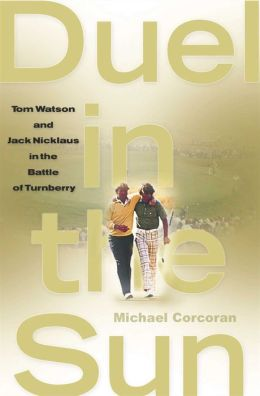 Duel in the Sun: Tom Watson and Jack Nicklaus in the Battle of Turn