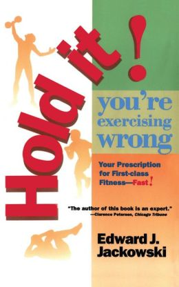 Hold It! You're Exercizing Wrong: Your Prescription for First-Class Fitness Fast