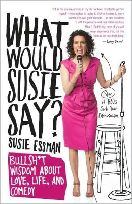 What Would Susie Say?: Bullsh*t Wisdom About Love, Life, and Comedy