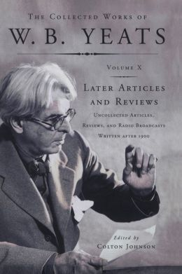 The Collected Works of W.B. Yeats Vol X: Later Article: Uncollected Articles, Reviews, and Radio Broadcast