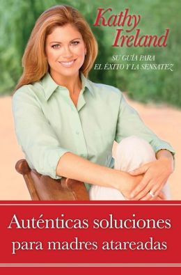Autenticas soluciones para madres atareadas: Su guia para el exito y la sensatez (Real Solutions for Busy Moms: Your Guide to Success and Sanity)