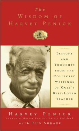The Wisdom of Harvey Penick: Lessons and Thoughts from the Collected Writings of Golf's Best-Loved Teacher (Fall River Press Edition)
