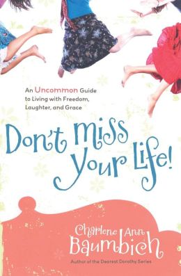 Don't Miss Your Life!: An Uncommon Guide to Living with Freedom, Laughter, and Grace