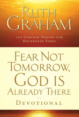 Fear Not Tomorrow, God Is Already There Devotional: 100 Certain Truths for Uncertain Times
