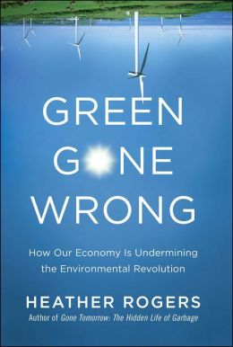 Green Gone Wrong: How Our Economy Is Undermining the Environmental Revolution