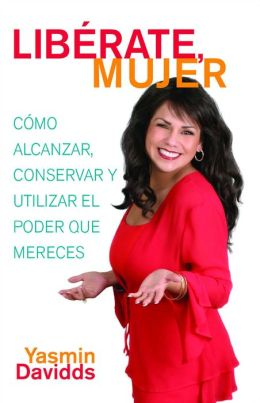 Libérate mujer! (Take Back Your Power): Cómo alcanzar, conservar y utilizar el poder que mereces (How to Reclaim It, Keep It, and Use It to Get What You Deserve)