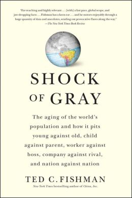 Shock of Gray: The Aging of the World's Population and How it Pits Young Against Old, Child Against Parent, Worker Against Boss, Company Against Rival, and Nation Against Nation