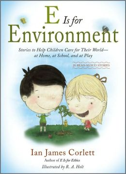 E Is for Environment: Stories to Help Children Care for Their World--at Home, at School, and at Play Ian James Corlett