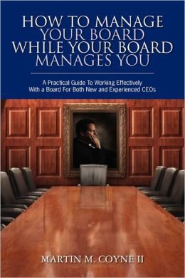 How to Manage Your Board While Your Board Manages You: A Practical Guide to Working Effectively with a Board for Both New and Experienced CEOs