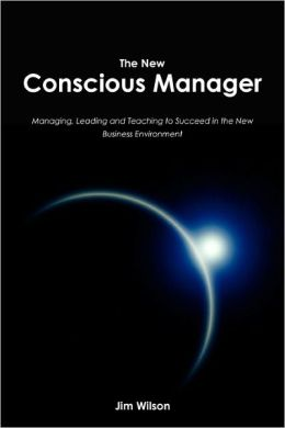 The New Conscious Manager: Managing, Leading and Teaching to Succeed in the New Business Environment