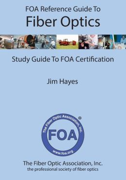 FOA Reference Guide to Fiber Optics: Study Guide to FOA Certification