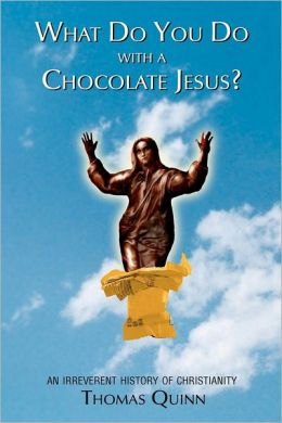 What Do You Do With a Chocolate Jesus? : An Irreverent History of Christianity