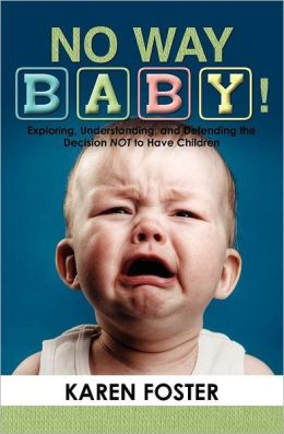 No Way Baby!: Exploring, Understanding, and Defending the Decision Not to Have Children