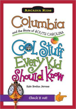 Columbia and the State of South Carolina: Cool Stuff Every Kid Should Know (Arcadia Kids Series)