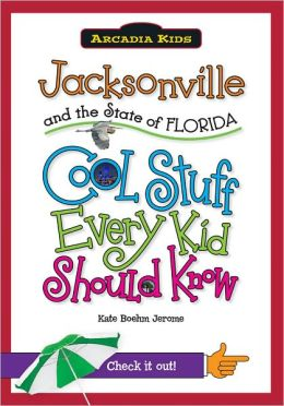 Jacksonville and the State of Florida: Cool Stuff Every Kid Should Know (Arcadia Kids Series)